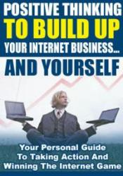 Positive Thinking To Build Up Your Internet Business And Yourself