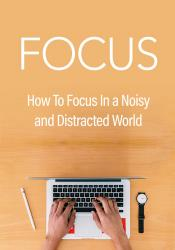 Focus: How To Focus In A Noisy And Distracted World