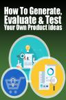 How To Generate, Evaluate & Test Your Own Product ideas
